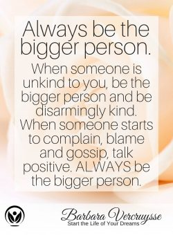 Always be the bigger person… Love  Barbara.