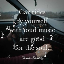 Car rides by yourself with loud music are good for the soul.