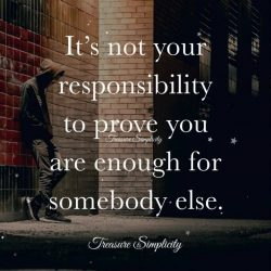 It's not your responsibility to prove you are enough for somebody else.
