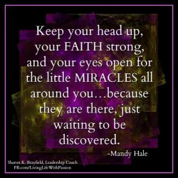 Keep your head up, your faith strong, and your eyes open for the little Miracles all around you. ...