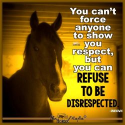 Refuse to be disrespected.  The Horse Mafia®