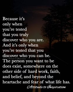 <3 Because it's only when you're tested that you discover who you truly are …