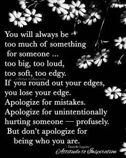 <3 You will always be too much of something for someone …