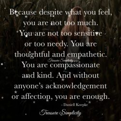 Because despite how you feel, you are not too much …