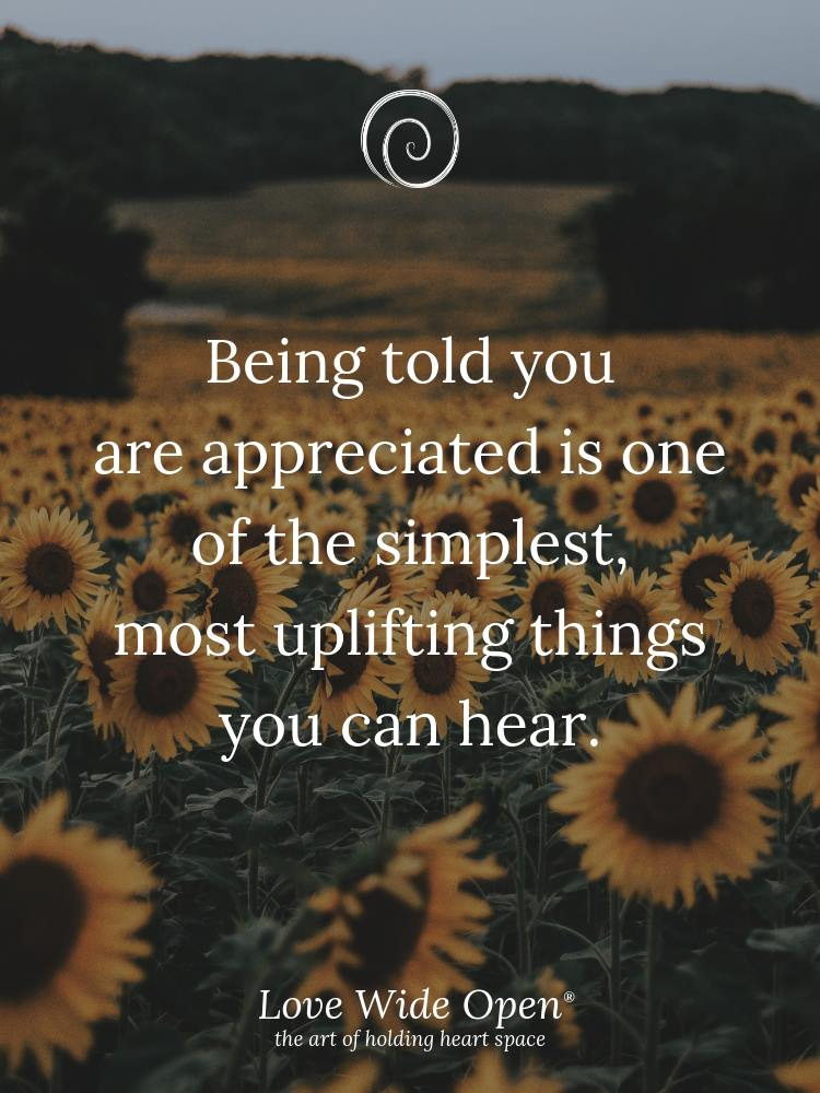 Being told you are appreciated is one of the simplest,  most uplifting things you can hear.