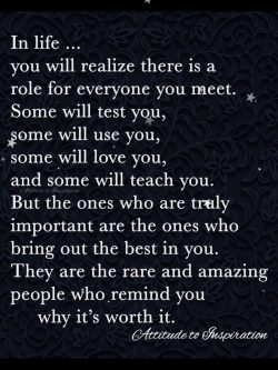 In life … you will realize there is a role for everyone you meet.