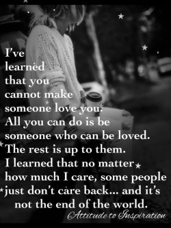 I've learned that you cannot makes someone love you …