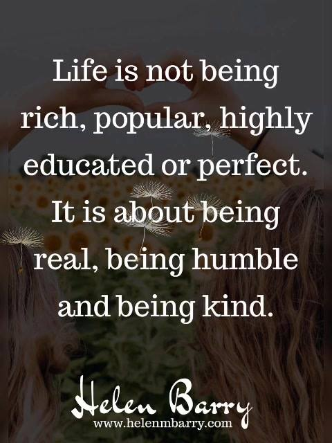 Life is not being rich, popular, highly educated or perfect. It is about being real, being humbl ...