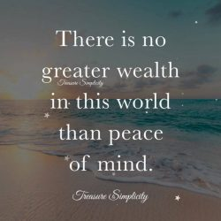 There is no greater wealth in this world than peace of mind.