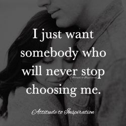 <3 I just want somebody who will never stop choosing me …