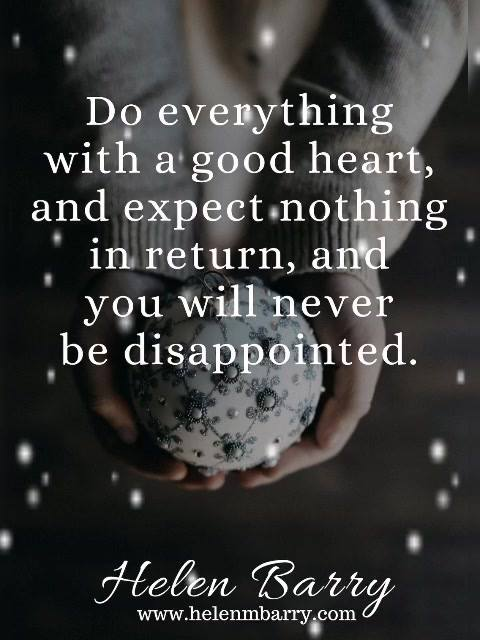 Do everything with a good heart, and expect nothing in return, and you will never be disappointe ...
