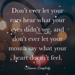 Don't ever let your ears hear what your eyes didn't see …
