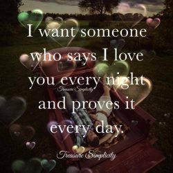 I want someone who says I love you every night and proves it every day.