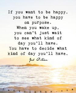 If we want to be happy, we have to be happy on purpose.