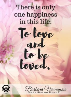 There is one happiness in life: to love and to be loved… That is what we all long for. Love you  Barbara.