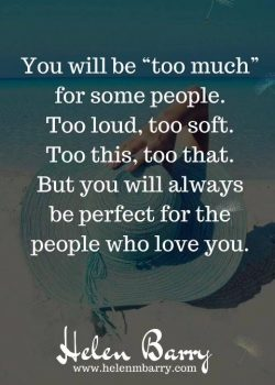 You will be 'too much' for some people. Too loud, too soft. Too this too that! But you will always be perfect for the people who love you.