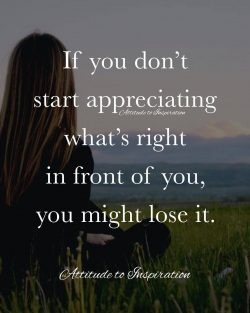 <3 If you don't start appreciating what's right in front of you …